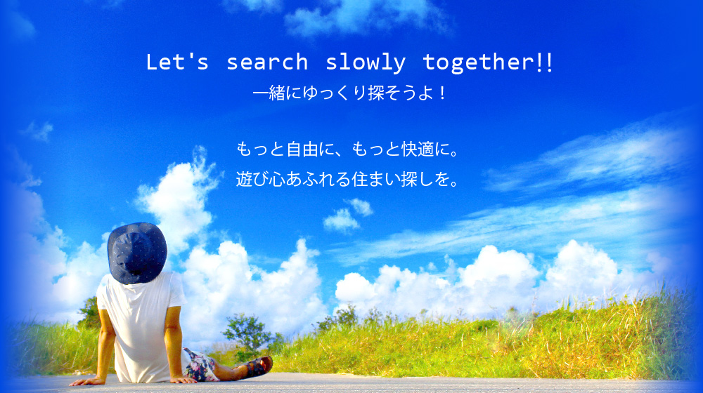 Let's search slowly together‼ もっと自由に、もっと快適に。遊び心あふれる住まい探しを。